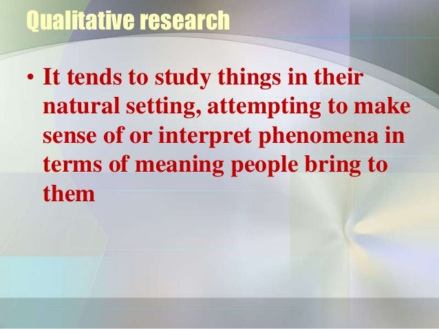 Qualitative research• It tends to study things in their  natural setting, attempting to make  sense of or interpret phenom...