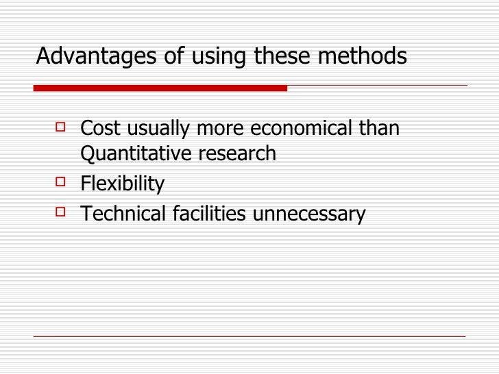 Advantages of using these methods <ul><li>Cost usually more economical than Quantitative research </li></ul><ul><li>Flexib...