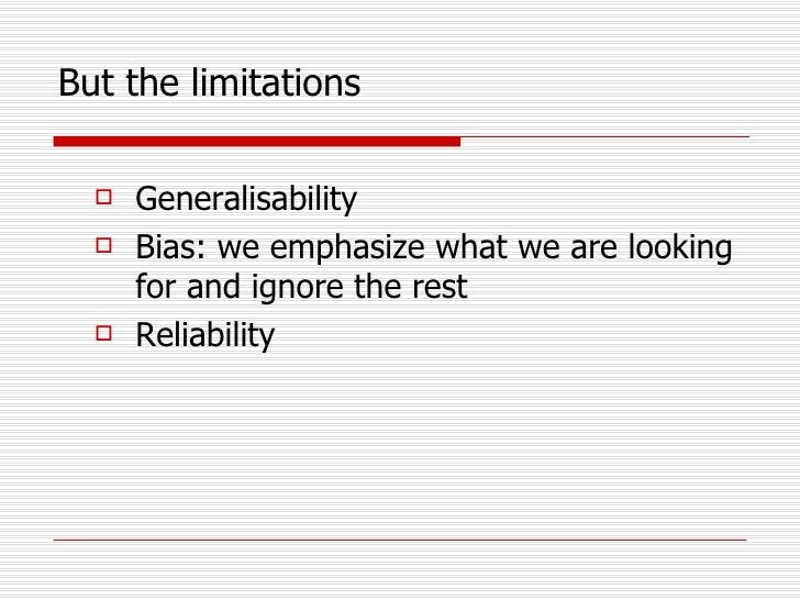But the limitations <ul><li>Generalisability </li></ul><ul><li>Bias: we emphasize what we are looking for and ignore the r...