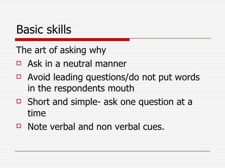 Basic skills   <ul><li>The art of asking why </li></ul><ul><li>Ask in a neutral manner </li></ul><ul><li>Avoid leading que...