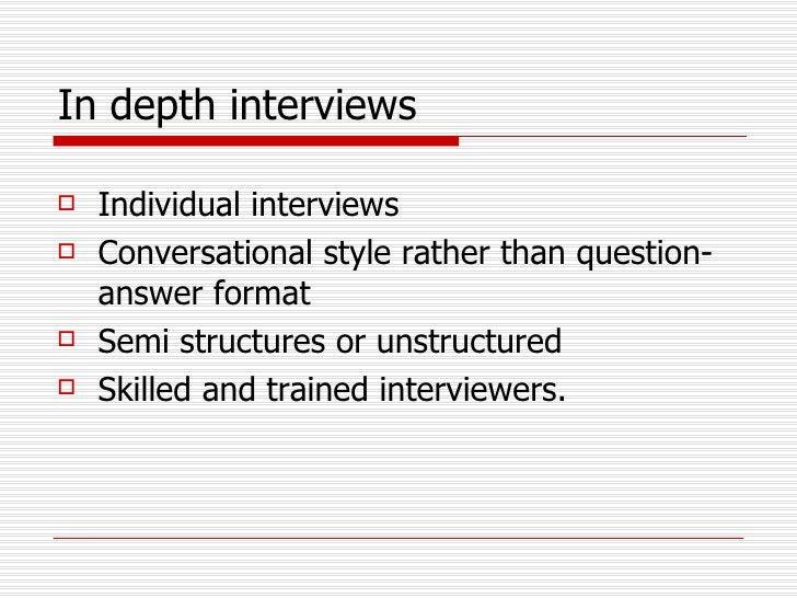In depth interviews <ul><li>Individual interviews  </li></ul><ul><li>Conversational style rather than question-answer form...