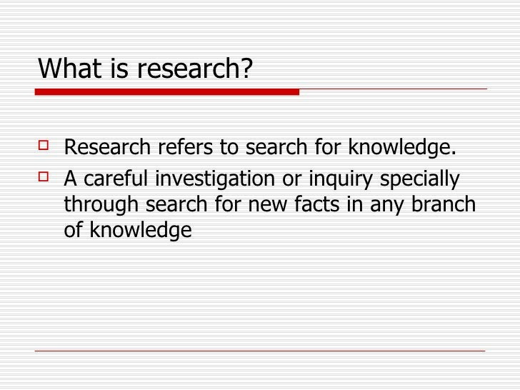 What is research?   <ul><li>Research refers to search for knowledge.  </li></ul><ul><li>A careful investigation or inquiry...