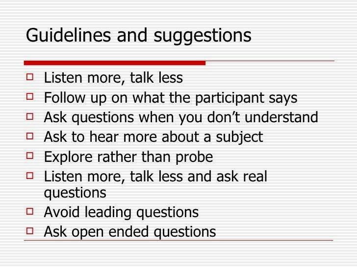 Guidelines and suggestions <ul><li>Listen more, talk less </li></ul><ul><li>Follow up on what the participant says </li></...