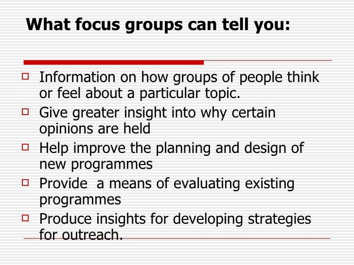 What focus groups can tell you: <ul><li>Information on how groups of people think or feel about a particular topic.  </li>...