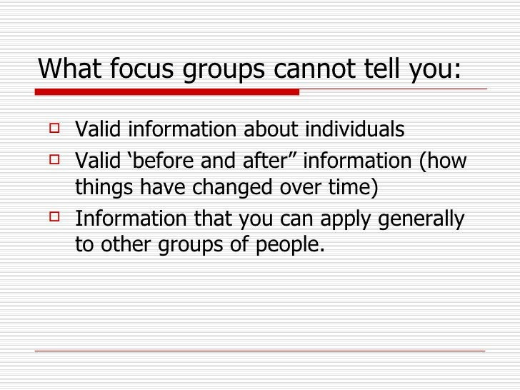What focus groups cannot tell you:   <ul><li>Valid information about individuals </li></ul><ul><li>Valid 'before and after...