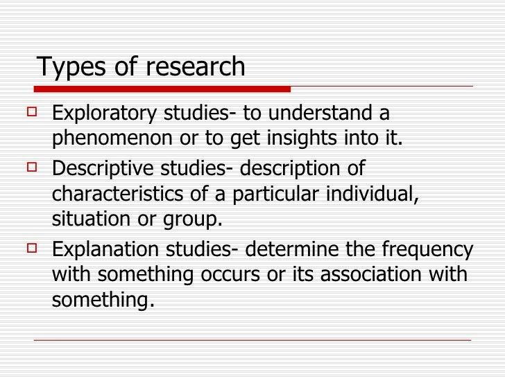 Types of research   <ul><li>Exploratory studies- to understand a phenomenon or to get insights into it. </li></ul><ul><li>...