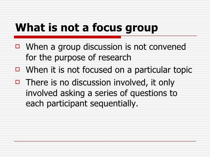 What is not a focus group <ul><li>When a group discussion is not convened for the purpose of research </li></ul><ul><li>Wh...
