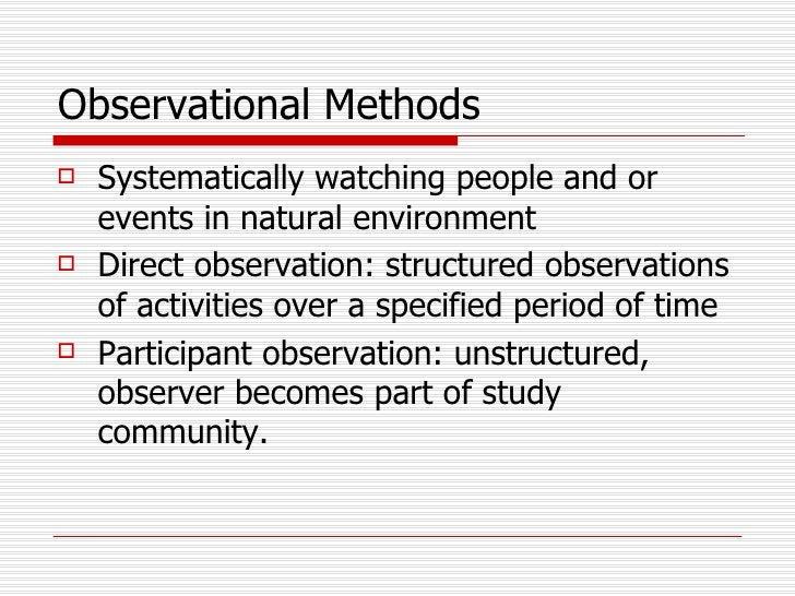 Observational Methods <ul><li>Systematically watching people and or events in natural environment </li></ul><ul><li>Direct...