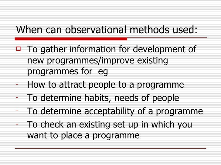 When can observational methods used:   <ul><li>To gather information for development of new programmes/improve existing pr...