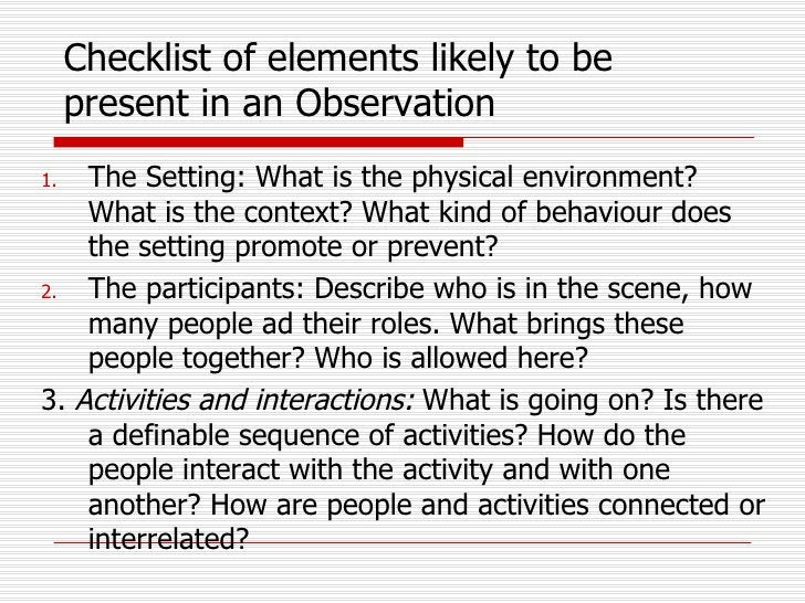 Checklist of elements likely to be present in an Observation <ul><li>The Setting: What is the physical environment? What i...
