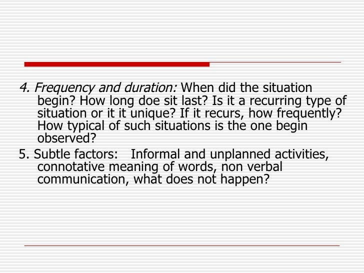 <ul><li>4. Frequency and duration:  When did the situation begin? How long doe sit last? Is it a recurring type of situati...