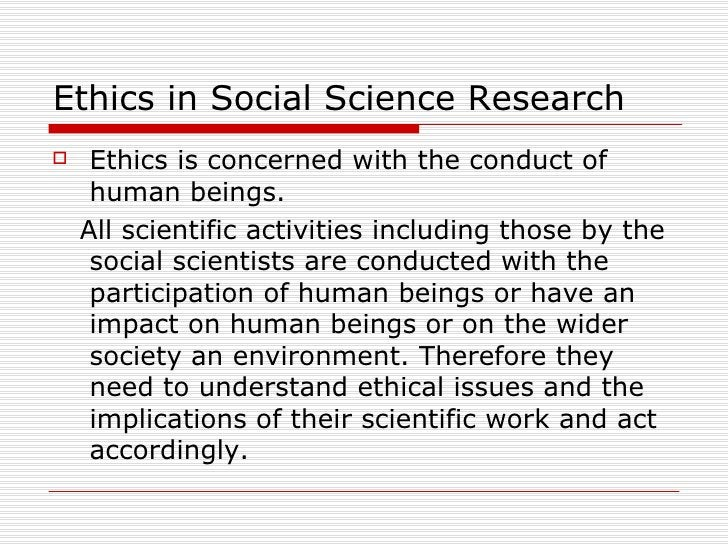 Ethics in Social Science Research  <ul><li>Ethics is concerned with the conduct of human beings.  </li></ul><ul><li>All sc...
