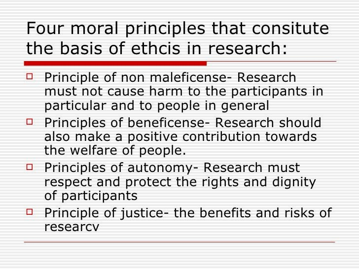 Four moral principles that consitute the basis of ethcis in research: <ul><li>Principle of non maleficense- Research must ...