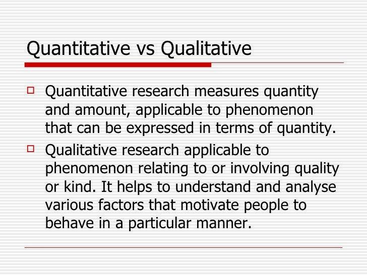 Quantitative vs Qualitative   <ul><li>Quantitative research measures quantity and amount, applicable to phenomenon that ca...