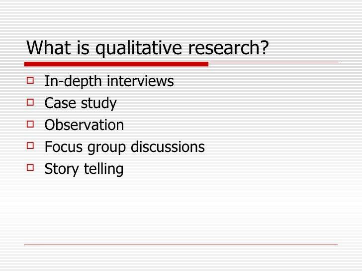 What is qualitative research?   <ul><li>In-depth interviews </li></ul><ul><li>Case study </li></ul><ul><li>Observation </l...