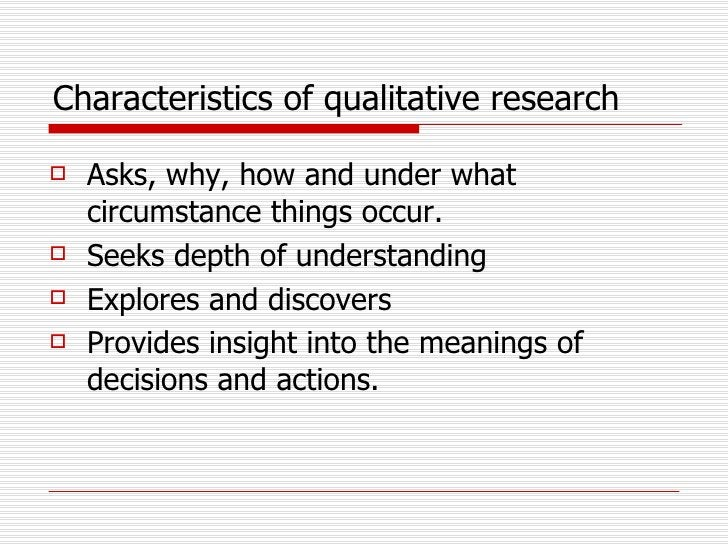 Characteristics of qualitative research <ul><li>Asks, why, how and under what circumstance things occur.  </li></ul><ul><l...