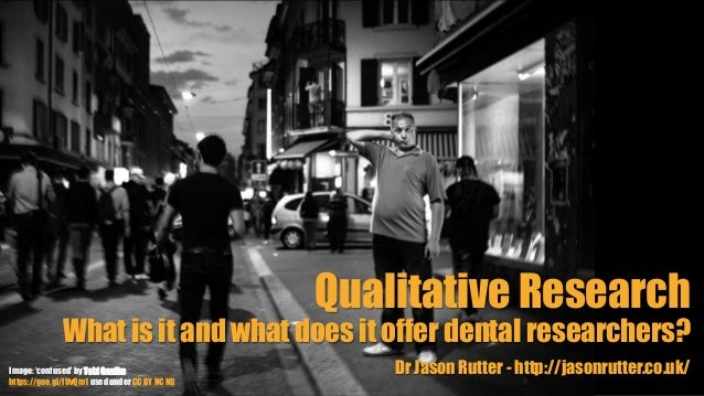 Qualitative Research What is it and what does it offer dental researchers? Dr Jason Rutter - http://jasonrutter.co.uk/Imag...