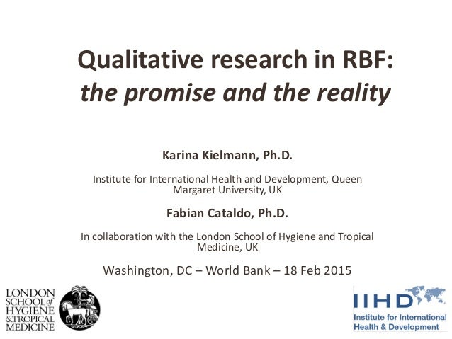 Qualitative research in RBF: the promise and the reality Karina Kielmann, Ph.D. Institute for International Health and Dev...