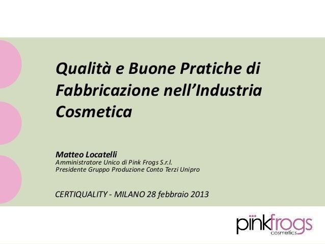 Qualità e Buone Pratiche diFabbricazione nell'IndustriaCosmeticaMatteo LocatelliAmministratore Unico di Pink Frogs S.r.l.P...