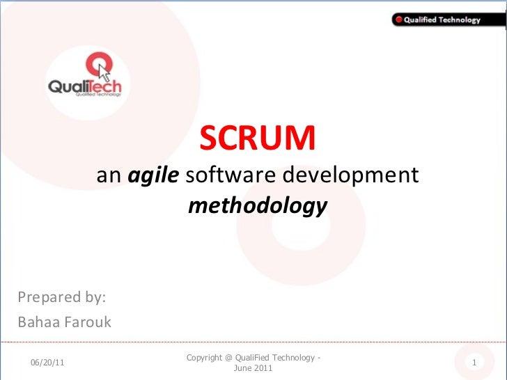SCRUM an  agile  software development  methodology Prepared by: Bahaa Farouk 06/20/11 Copyright @ QualiFied Technology - J...