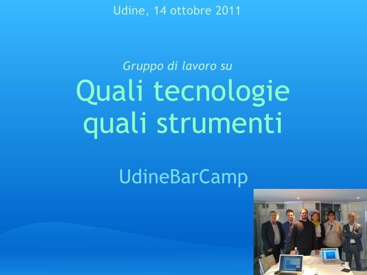Quali tecnologie quali strumenti UdineBarCamp Udine, 14 ottobre 2011 Gruppo di lavoro su