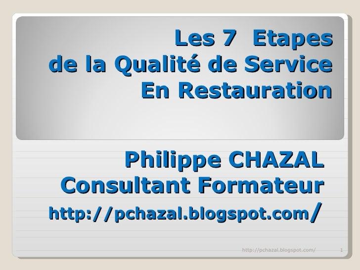 Les 7  Etapes  de la Qualité de Service En Restauration Philippe CHAZAL Consultant Formateur http://pchazal.blogspot.com /...