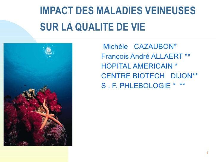 IMPACT DES MALADIES VEINEUSES SUR LA QUALITE DE VIE   Michèle  CAZAUBON* François André ALLAERT ** HOPITAL AMERICAIN * CEN...