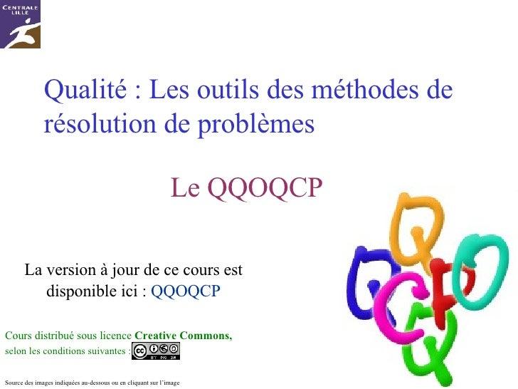 Qualité : Les outils des méthodes de résolution de problèmes Le QQOQCP Cours distribué sous licence  Creative Commons,  se...