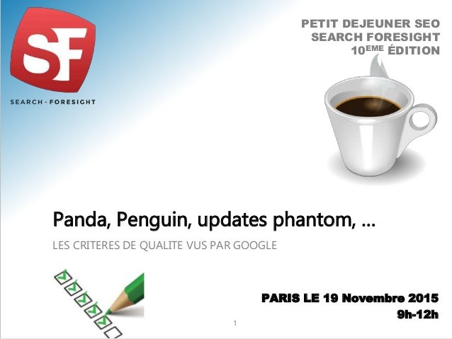 LES CRITERES DE QUALITE VUS PAR GOOGLE Panda, Penguin, updates phantom, … 1 PETIT DEJEUNER SEO SEARCH FORESIGHT 10EME ÉDIT...