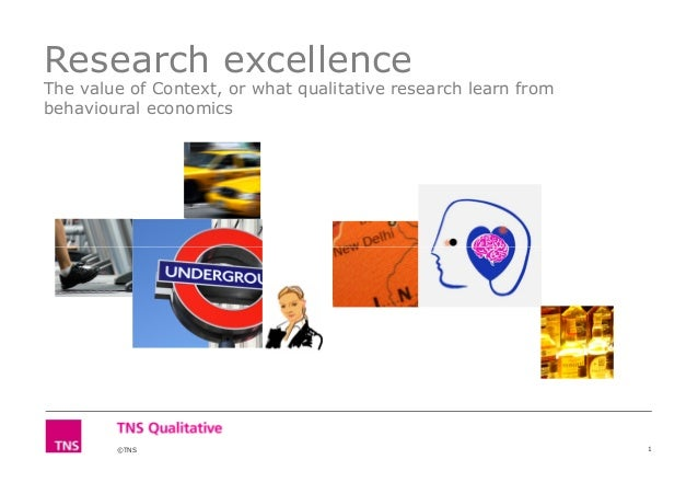 Research excellence The value of Context, or what qualitative research learn from behavioural economics ©TNS 1