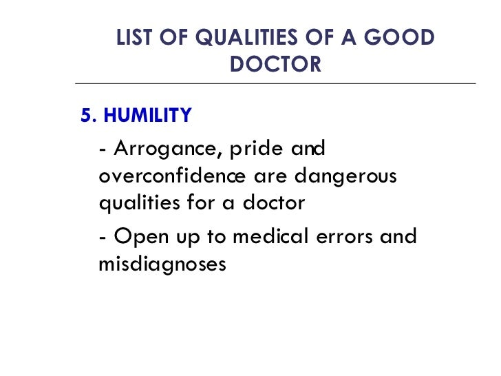 qualities of a good doctor What makes a good doctor apart form the obvious- good people skills competence , interpersonal skills, motivation im going on my work experience tomorrow in cardiology- does anyone have any suggestions as to what i could be doing whilst under the job role i know im asking a really obvious question, but just to make sure ~:) thanks in.