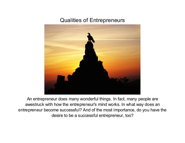 Qualities of Entrepreneurs     An entrepreneur does many wonderful things. In fact, many people are    awestruck with how ...