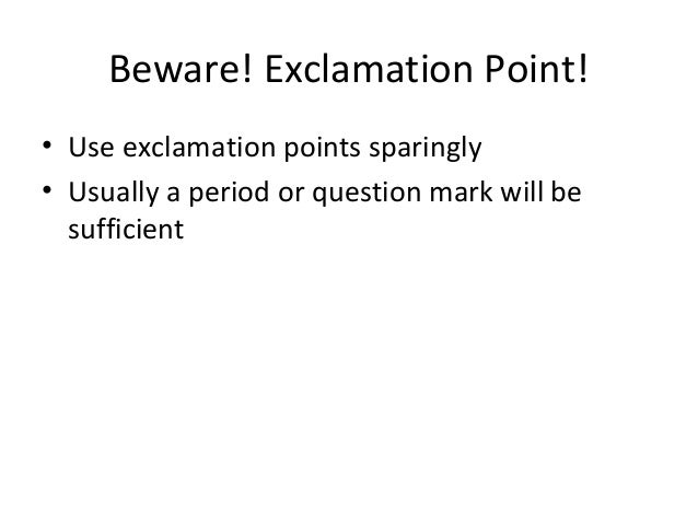 Beware! Exclamation Point! • Use exclamation points sparingly • Usually a period or question mark will be sufficient