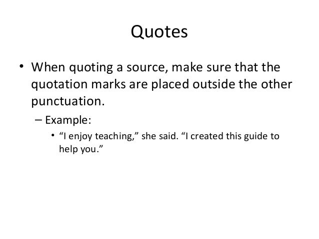 Quotes • When quoting a source, make sure that the quotation marks are placed outside the other punctuation. – Example: • ...
