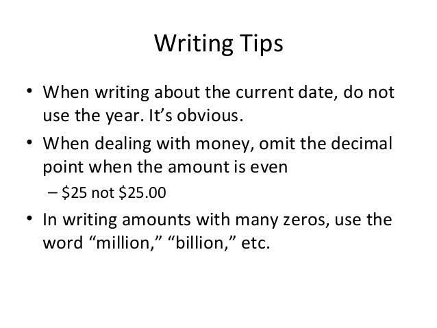 Writing Tips • When writing about the current date, do not use the year. It's obvious. • When dealing with money, omit the...