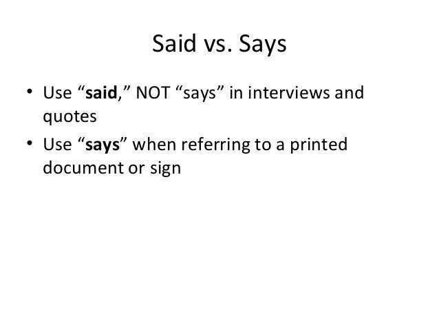"""Said vs. Says • Use """"said,"""" NOT """"says"""" in interviews and quotes • Use """"says"""" when referring to a printed document or sign"""