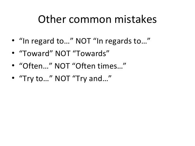 """Other common mistakes • """"In regard to…"""" NOT """"In regards to…"""" • """"Toward"""" NOT """"Towards"""" • """"Often…"""" NOT """"Often times…"""" • """"Try..."""