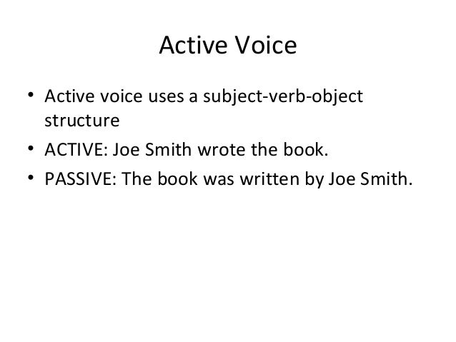 Active Voice • Active voice uses a subject-verb-object structure • ACTIVE: Joe Smith wrote the book. • PASSIVE: The book w...