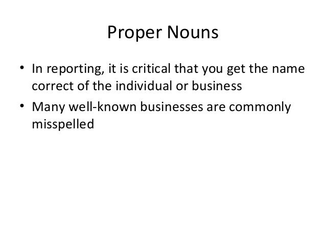 Proper Nouns • In reporting, it is critical that you get the name correct of the individual or business • Many well-known ...