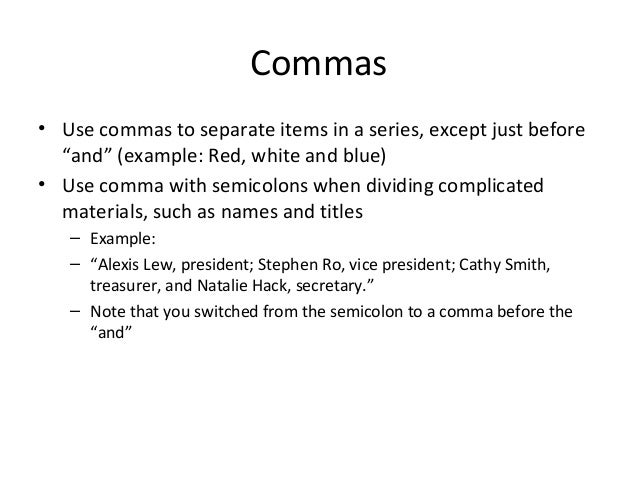 """Commas • Use commas to separate items in a series, except just before """"and"""" (example: Red, white and blue) • Use comma wit..."""