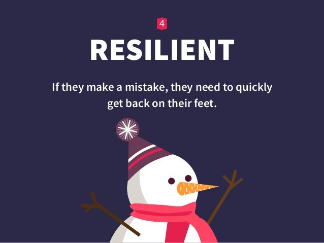 RESILIENT If they make a mistake, they need to quickly  get back on their feet.