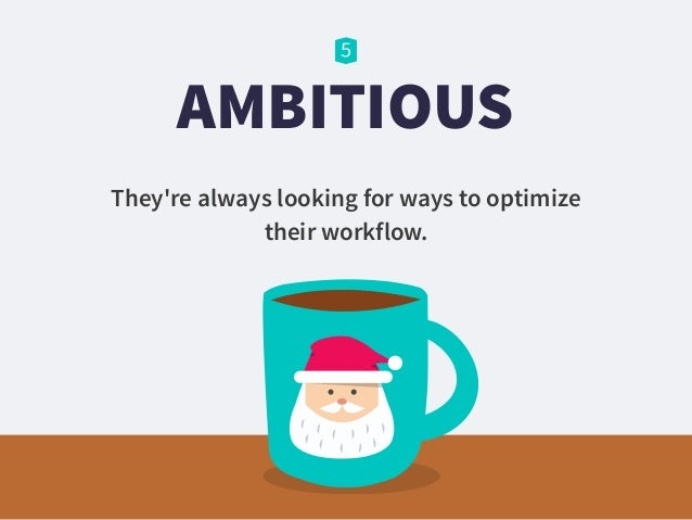 AMBITIOUS They're always looking for ways to optimize their workflow.