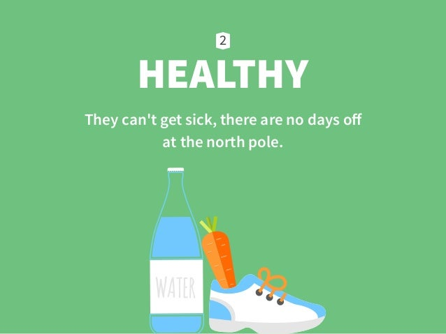 HEALTHY They can't get sick, there are no days off  at the north pole.