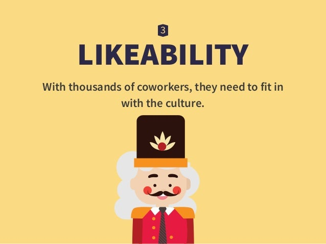LIKEABILITY With thousands of coworkers, they need to fit in  with the culture.