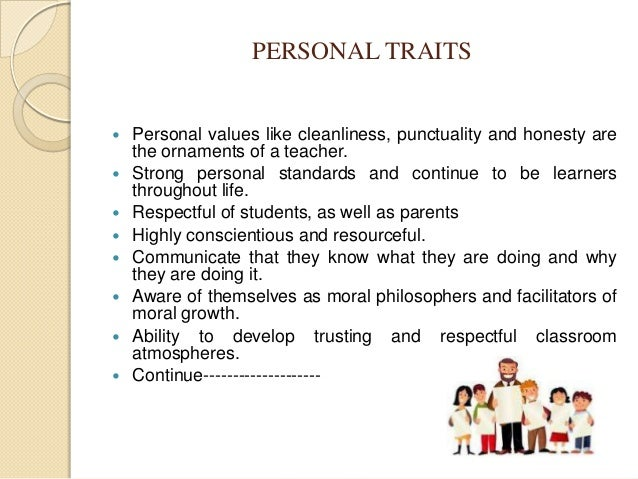 personal attributes of teacher Top qualities of an effective teacher the skills needed for effective teaching involve more than just expertise in an academic field you must be able to interact with people and help them understand a new way of looking at the world.