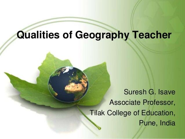 Qualities of Geography Teacher Suresh G. Isave Associate Professor, Tilak College of Education, Pune, India
