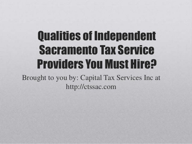 Qualities of IndependentSacramento Tax ServiceProviders You Must Hire?Brought to you by: Capital Tax Services Inc athttp:/...