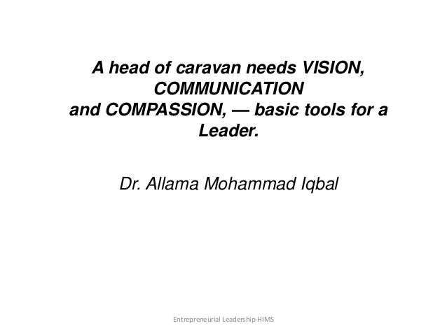 A head of caravan needs VISION, COMMUNICATION and COMPASSION, — basic tools for a Leader. Dr. Allama Mohammad Iqbal Entrep...