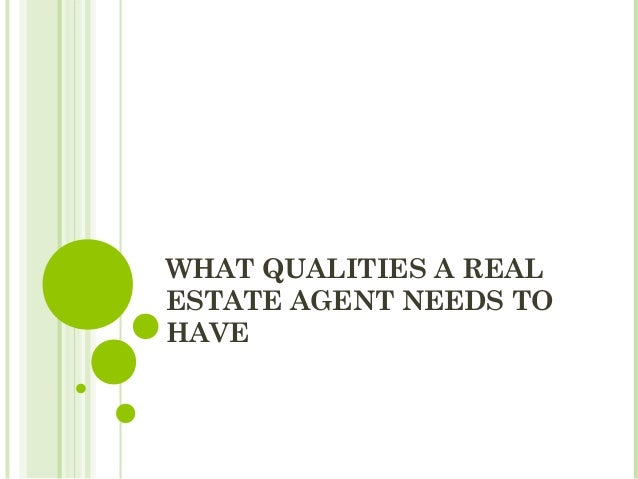 WHAT QUALITIES A REALESTATE AGENT NEEDS TOHAVE