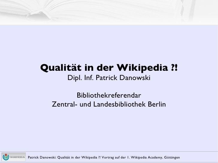 Qualität in der Wikipedia ?! Dipl. Inf. Patrick Danowski Bibliothekreferendar Zentral- und Landesbibliothek Berlin